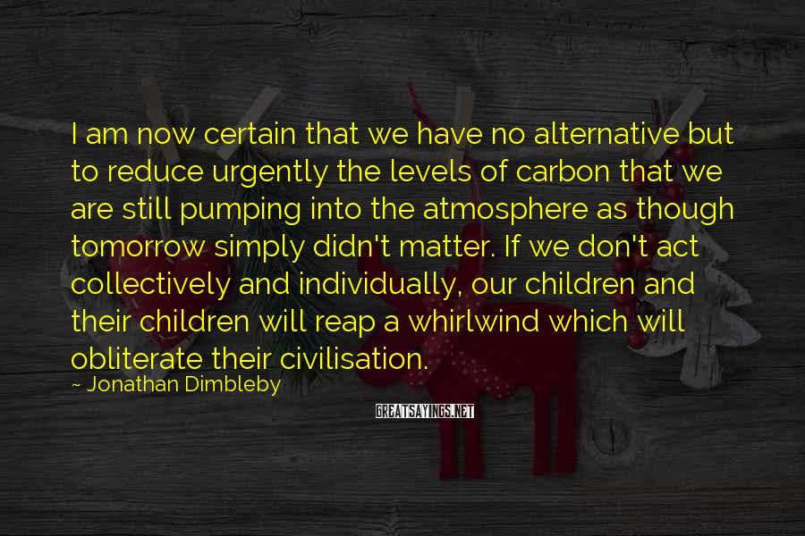 Jonathan Dimbleby Sayings: I Am Now Certain That We Have No Alternative But To Reduce Urgently The Levels Of Carbon That We Are Still Pumping Into The Atmosphere As Though Tomorrow Simply Didn't Matter. If We Don't Act Collectively And Individually, Our Children And Their Children Will Reap A Whirlwind Which Will Obliterate Their Civilisation.