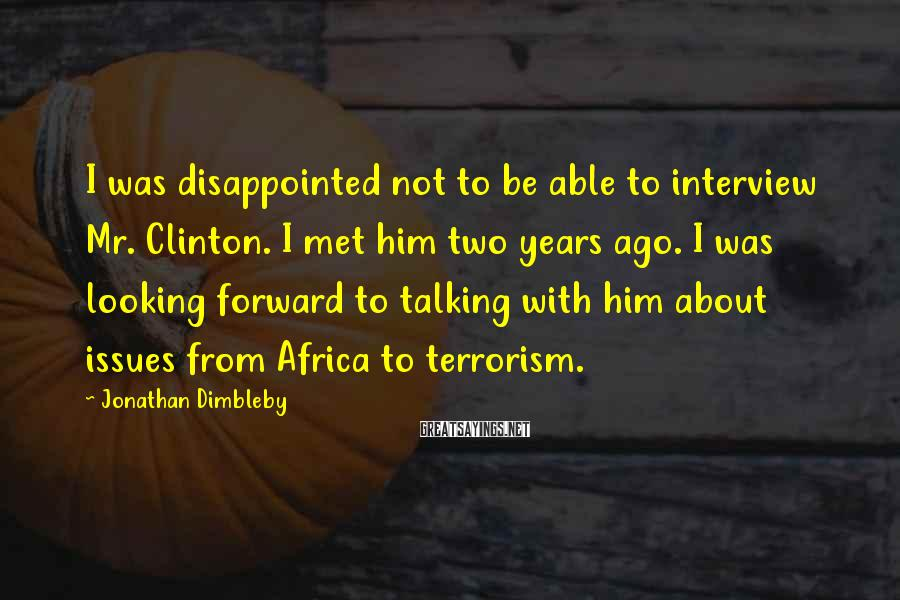 Jonathan Dimbleby Sayings: I Was Disappointed Not To Be Able To Interview Mr. Clinton. I Met Him Two Years Ago. I Was Looking Forward To Talking With Him About Issues From Africa To Terrorism.