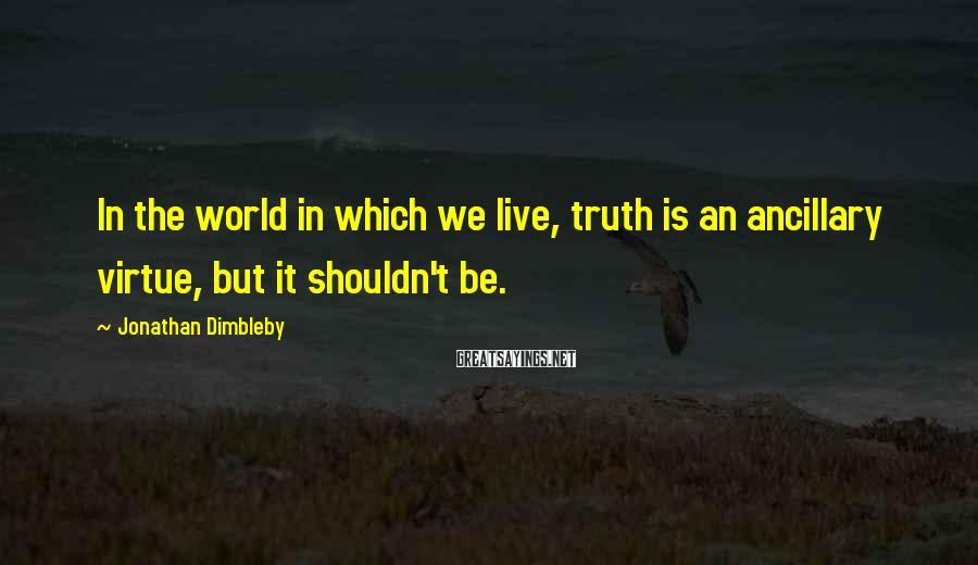 Jonathan Dimbleby Sayings: In The World In Which We Live, Truth Is An Ancillary Virtue, But It Shouldn't Be.
