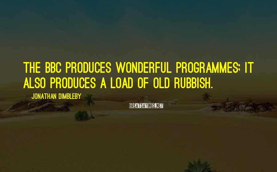 Jonathan Dimbleby Sayings: The BBC Produces Wonderful Programmes; It Also Produces A Load Of Old Rubbish.