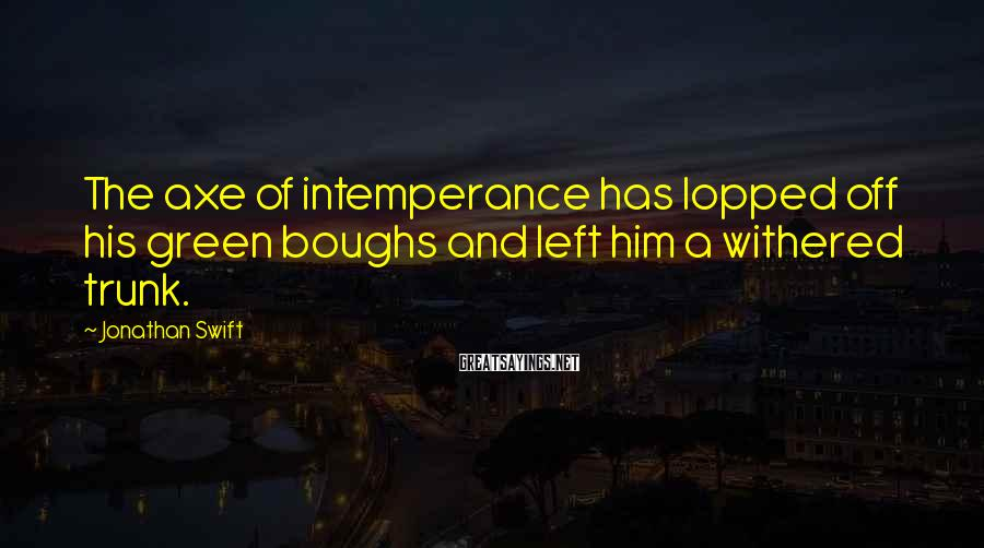 Jonathan Swift Sayings: The Axe Of Intemperance Has Lopped Off His Green Boughs And Left Him A Withered Trunk.