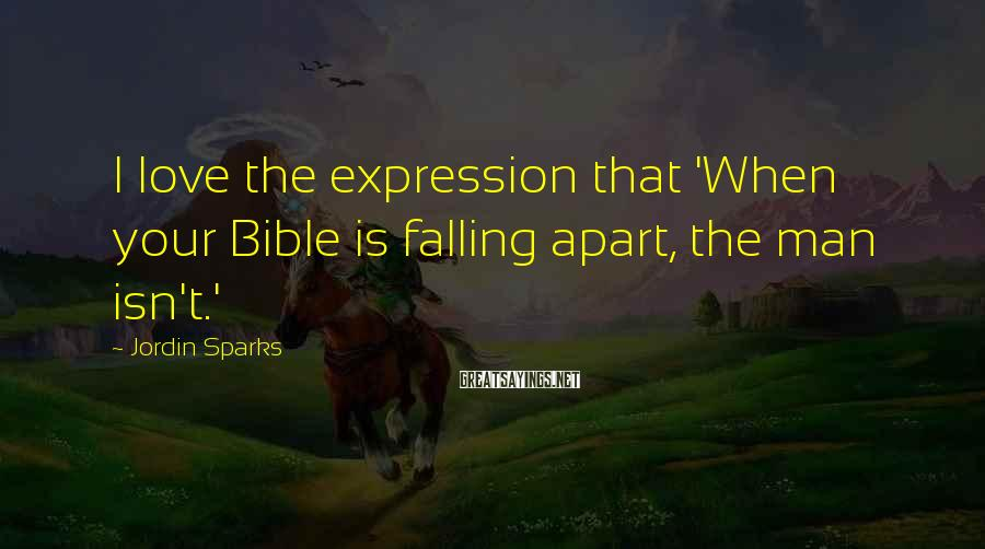Jordin Sparks Sayings: I Love The Expression That 'When Your Bible Is Falling Apart, The Man Isn't.'