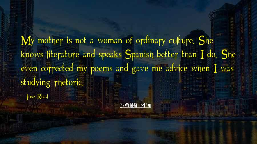Jose Rizal Sayings: My Mother Is Not A Woman Of Ordinary Culture. She Knows Literature And Speaks Spanish Better Than I Do. She Even Corrected My Poems And Gave Me Advice When I Was Studying Rhetoric.
