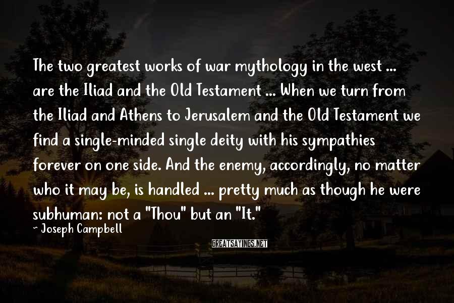 """Joseph Campbell Sayings: The Two Greatest Works Of War Mythology In The West ... Are The Iliad And The Old Testament ... When We Turn From The Iliad And Athens To Jerusalem And The Old Testament We Find A Single-minded Single Deity With His Sympathies Forever On One Side. And The Enemy, Accordingly, No Matter Who It May Be, Is Handled ... Pretty Much As Though He Were Subhuman: Not A """"Thou"""" But An """"It."""""""