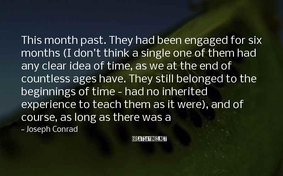 Joseph Conrad Sayings: This Month Past. They Had Been Engaged For Six Months (I Don't Think A Single One Of Them Had Any Clear Idea Of Time, As We At The End Of Countless Ages Have. They Still Belonged To The Beginnings Of Time - Had No Inherited Experience To Teach Them As It Were), And Of Course, As Long As There Was A
