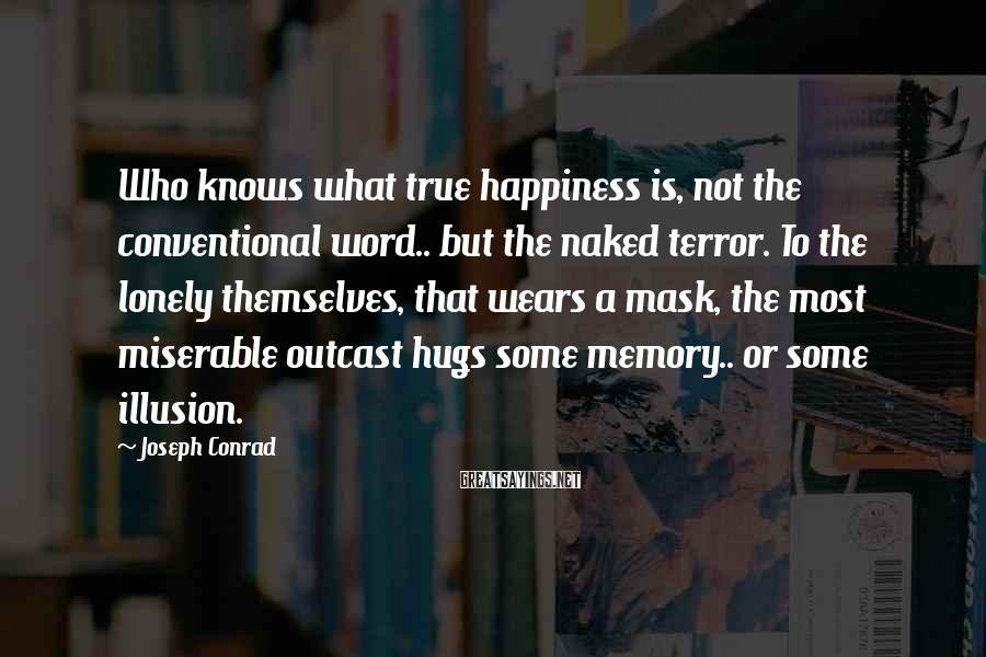 Joseph Conrad Sayings: Who Knows What True Happiness Is, Not The Conventional Word.. But The Naked Terror. To The Lonely Themselves, That Wears A Mask, The Most Miserable Outcast Hugs Some Memory.. Or Some Illusion.
