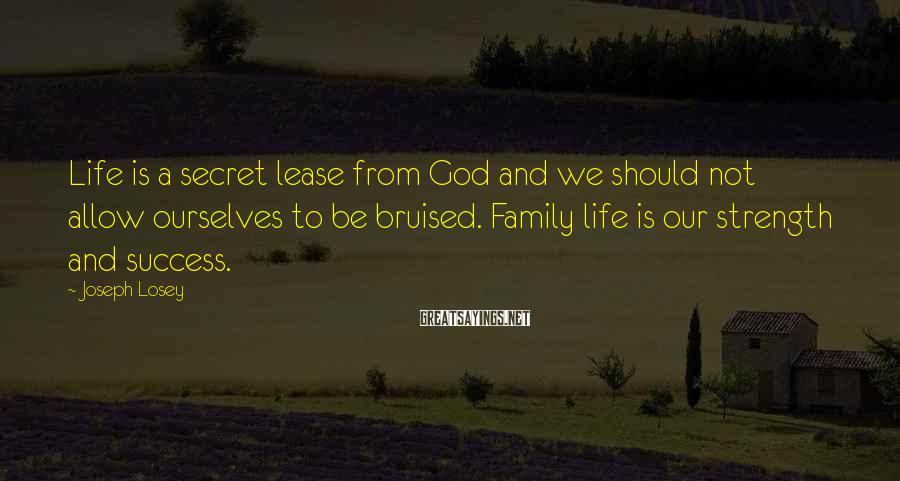 Joseph Losey Sayings: Life Is A Secret Lease From God And We Should Not Allow Ourselves To Be Bruised. Family Life Is Our Strength And Success.