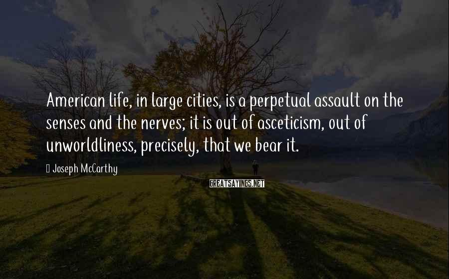 Joseph McCarthy Sayings: American Life, In Large Cities, Is A Perpetual Assault On The Senses And The Nerves; It Is Out Of Asceticism, Out Of Unworldliness, Precisely, That We Bear It.