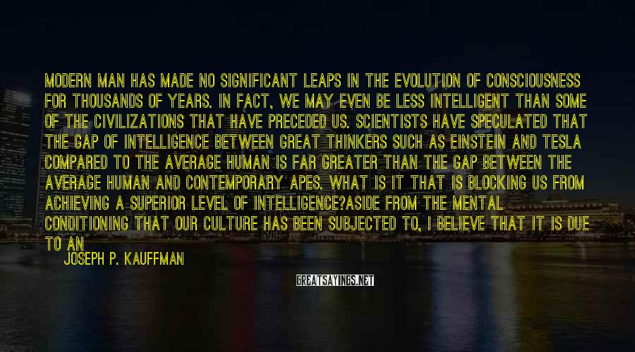 Joseph P. Kauffman Sayings: Modern Man Has Made No Significant Leaps In The Evolution Of Consciousness For Thousands Of Years. In Fact, We May Even Be Less Intelligent Than Some Of The Civilizations That Have Preceded Us. Scientists Have Speculated That The Gap Of Intelligence Between Great Thinkers Such As Einstein And Tesla Compared To The Average Human Is Far Greater Than The Gap Between The Average Human And Contemporary Apes. What Is It That Is Blocking Us From Achieving A Superior Level Of Intelligence?Aside From The Mental Conditioning That Our Culture Has Been Subjected To, I Believe That It Is Due To An Utter Lack Of Understanding Human Nature. Modern Humans Are Raised In Such A Negative Environment. The Corruption Of Our Educational System, Economic Structure, And Media Outlets Has Resulted In A State Of Ignorance Common Amongst Most Individuals.