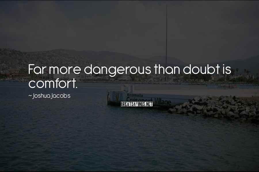 Joshua Jacobs Sayings: Far More Dangerous Than Doubt Is Comfort.