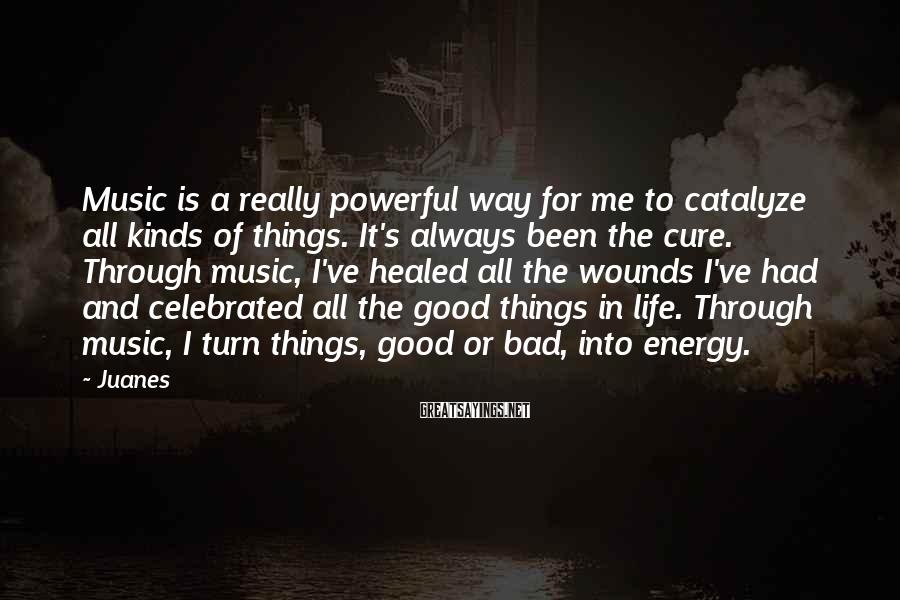 Juanes Sayings: Music Is A Really Powerful Way For Me To Catalyze All Kinds Of Things. It's Always Been The Cure. Through Music, I've Healed All The Wounds I've Had And Celebrated All The Good Things In Life. Through Music, I Turn Things, Good Or Bad, Into Energy.