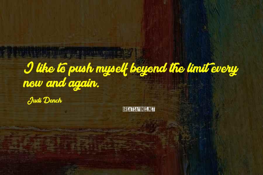 Judi Dench Sayings: I Like To Push Myself Beyond The Limit Every Now And Again.