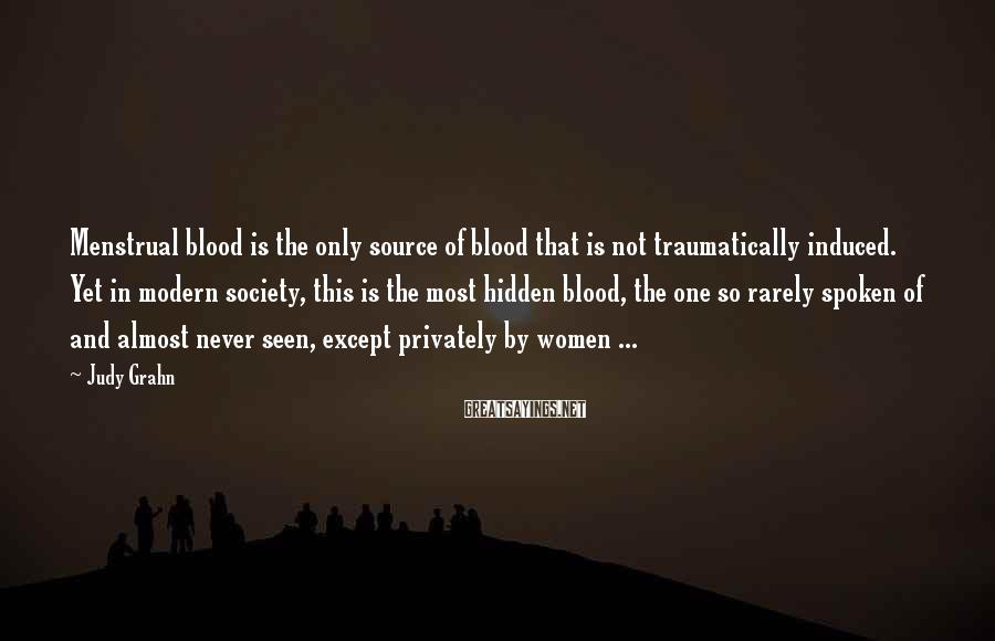 Judy Grahn Sayings: Menstrual Blood Is The Only Source Of Blood That Is Not Traumatically Induced. Yet In Modern Society, This Is The Most Hidden Blood, The One So Rarely Spoken Of And Almost Never Seen, Except Privately By Women ...