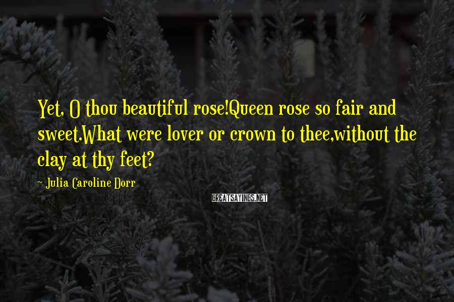 Julia Caroline Dorr Sayings: Yet, O Thou Beautiful Rose!Queen Rose So Fair And Sweet.What Were Lover Or Crown To Thee,without The Clay At Thy Feet?