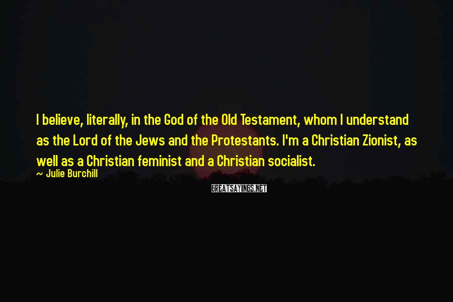 Julie Burchill Sayings: I Believe, Literally, In The God Of The Old Testament, Whom I Understand As The Lord Of The Jews And The Protestants. I'm A Christian Zionist, As Well As A Christian Feminist And A Christian Socialist.