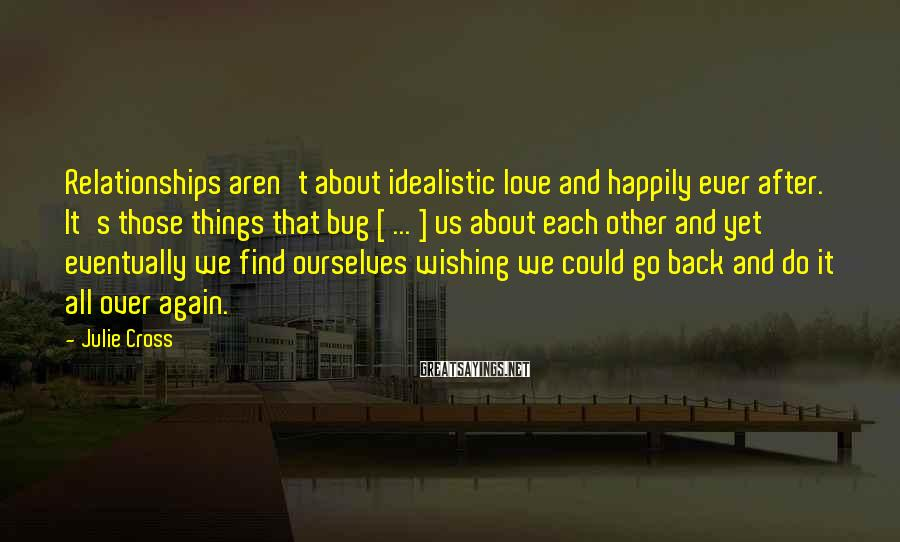 Julie Cross Sayings: Relationships Aren't About Idealistic Love And Happily Ever After. It's Those Things That Bug [ ... ] Us About Each Other And Yet Eventually We Find Ourselves Wishing We Could Go Back And Do It All Over Again.