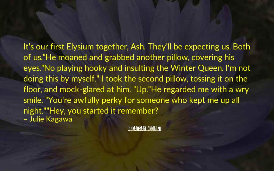 """Julie Kagawa Sayings: It's Our First Elysium Together, Ash. They'll Be Expecting Us. Both Of Us.""""He Moaned And Grabbed Another Pillow, Covering His Eyes.""""No Playing Hooky And Insulting The Winter Queen. I'm Not Doing This By Myself."""" I Took The Second Pillow, Tossing It On The Floor, And Mock-glared At Him. """"Up.""""He Regarded Me With A Wry Smile. """"You're Awfully Perky For Someone Who Kept Me Up All Night.""""""""Hey, You Started It Remember?"""