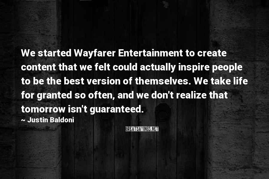 Justin Baldoni Sayings: We Started Wayfarer Entertainment To Create Content That We Felt Could Actually Inspire People To Be The Best Version Of Themselves. We Take Life For Granted So Often, And We Don't Realize That Tomorrow Isn't Guaranteed.