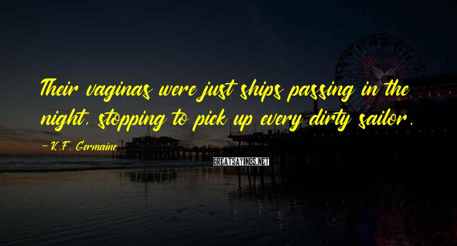 K.F. Germaine Sayings: Their Vaginas Were Just Ships Passing In The Night, Stopping To Pick Up Every Dirty Sailor.
