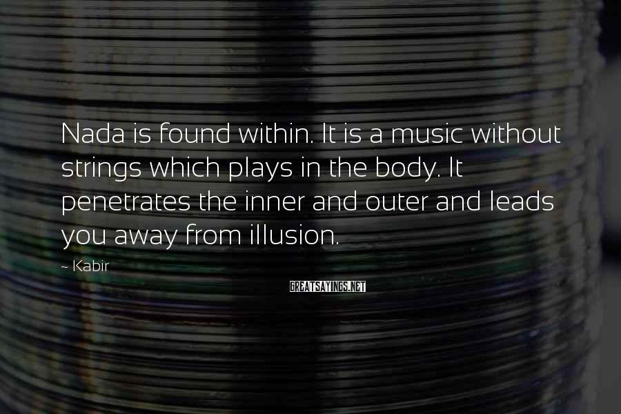Kabir Sayings: Nada Is Found Within. It Is A Music Without Strings Which Plays In The Body. It Penetrates The Inner And Outer And Leads You Away From Illusion.