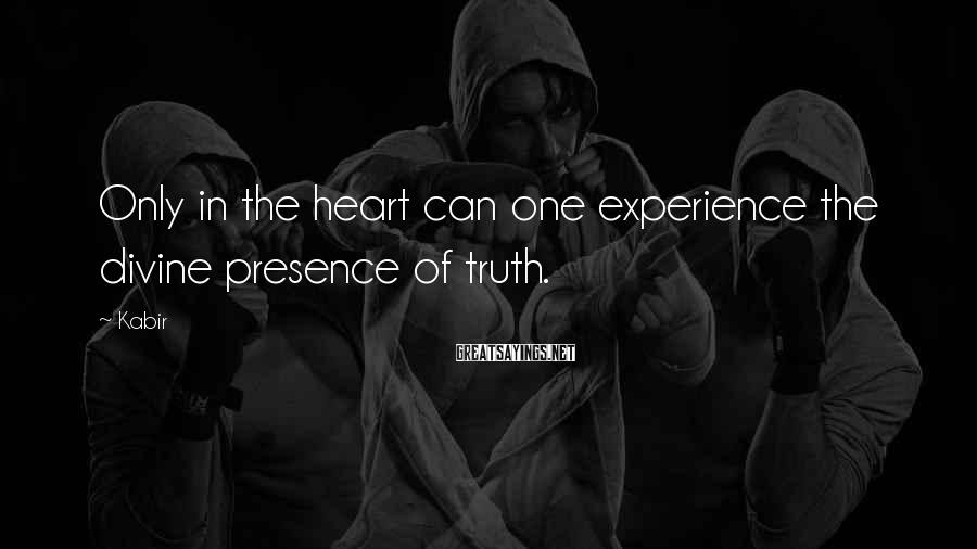 Kabir Sayings: Only In The Heart Can One Experience The Divine Presence Of Truth.