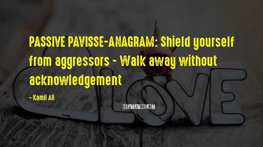 Kamil Ali Sayings: PASSIVE PAVISSE-ANAGRAM: Shield Yourself From Aggressors - Walk Away Without Acknowledgement
