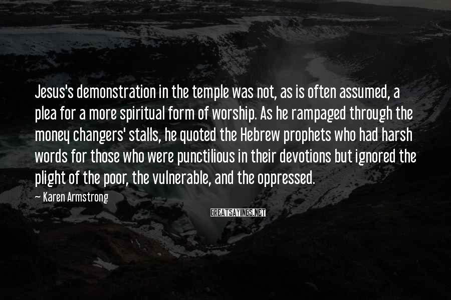 Karen Armstrong Sayings: Jesus's Demonstration In The Temple Was Not, As Is Often Assumed, A Plea For A More Spiritual Form Of Worship. As He Rampaged Through The Money Changers' Stalls, He Quoted The Hebrew Prophets Who Had Harsh Words For Those Who Were Punctilious In Their Devotions But Ignored The Plight Of The Poor, The Vulnerable, And The Oppressed.