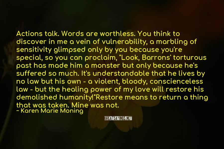 """Karen Marie Moning Sayings: Actions Talk. Words Are Worthless. You Think To Discover In Me A Vein Of Vulnerability, A Marbling Of Sensitivity Glimpsed Only By You Because You're Special, So You Can Proclaim, """"Look, Barrons' Torturous Past Has Made Him A Monster But Only Because He's Suffered So Much. It's Understandable That He Lives By No Law But His Own - A Violent, Bloody, Conscienceless Law - But The Healing Power Of My Love Will Restore His Demolished Humanity!""""Restore Means To Return A Thing That Was Taken. Mine Was Not."""