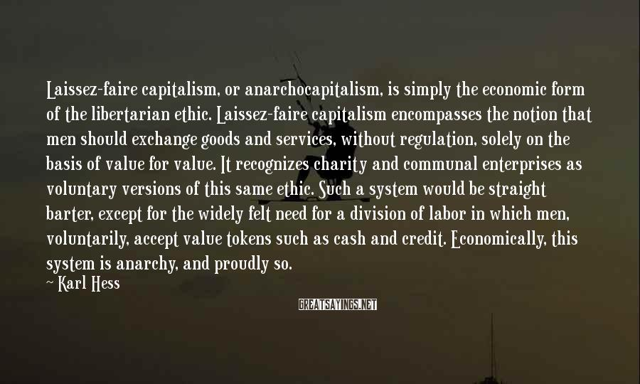 Karl Hess Sayings: Laissez-faire Capitalism, Or Anarchocapitalism, Is Simply The Economic Form Of The Libertarian Ethic. Laissez-faire Capitalism Encompasses The Notion That Men Should Exchange Goods And Services, Without Regulation, Solely On The Basis Of Value For Value. It Recognizes Charity And Communal Enterprises As Voluntary Versions Of This Same Ethic. Such A System Would Be Straight Barter, Except For The Widely Felt Need For A Division Of Labor In Which Men, Voluntarily, Accept Value Tokens Such As Cash And Credit. Economically, This System Is Anarchy, And Proudly So.