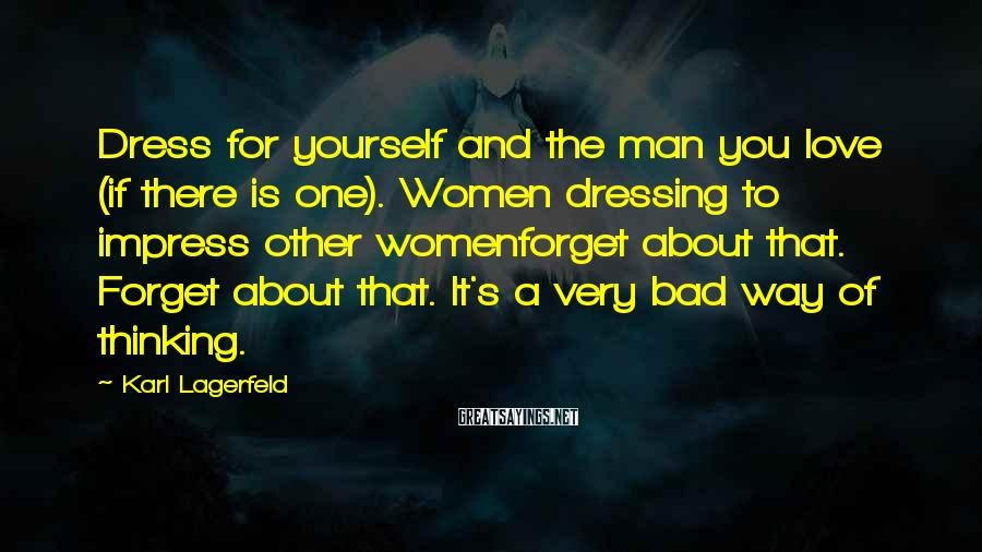Karl Lagerfeld Sayings: Dress For Yourself And The Man You Love (if There Is One). Women Dressing To Impress Other Womenforget About That. Forget About That. It's A Very Bad Way Of Thinking.