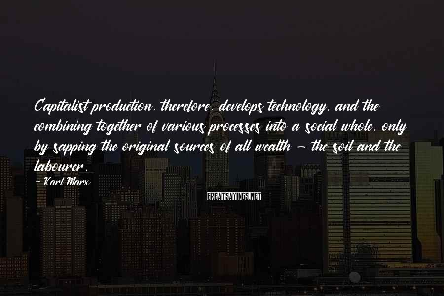 Karl Marx Sayings: Capitalist Production, Therefore, Develops Technology, And The Combining Together Of Various Processes Into A Social Whole, Only By Sapping The Original Sources Of All Wealth - The Soil And The Labourer.