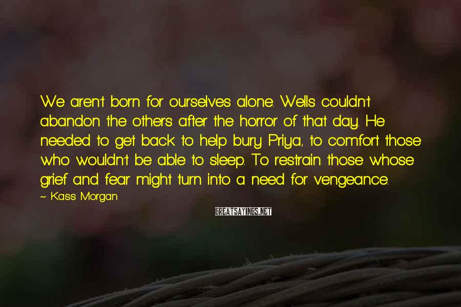 Kass Morgan Sayings: We Aren't Born For Ourselves Alone. Wells Couldn't Abandon The Others After The Horror Of That Day. He Needed To Get Back To Help Bury Priya, To Comfort Those Who Wouldn't Be Able To Sleep. To Restrain Those Whose Grief And Fear Might Turn Into A Need For Vengeance.
