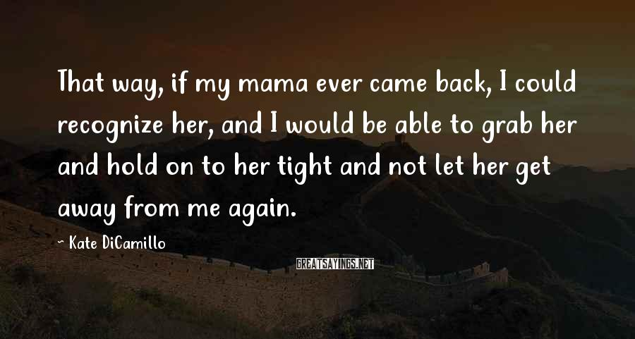 Kate DiCamillo Sayings: That Way, If My Mama Ever Came Back, I Could Recognize Her, And I Would Be Able To Grab Her And Hold On To Her Tight And Not Let Her Get Away From Me Again.