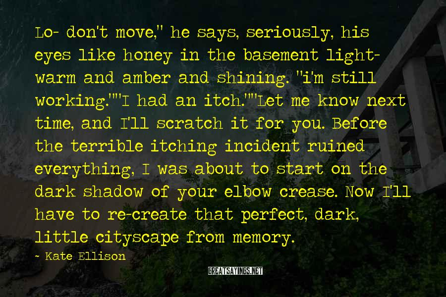 "Kate Ellison Sayings: Lo- Don't Move,"" He Says, Seriously, His Eyes Like Honey In The Basement Light- Warm And Amber And Shining. ""i'm Still Working.""""I Had An Itch.""""Let Me Know Next Time, And I'll Scratch It For You. Before The Terrible Itching Incident Ruined Everything, I Was About To Start On The Dark Shadow Of Your Elbow Crease. Now I'll Have To Re-create That Perfect, Dark, Little Cityscape From Memory."