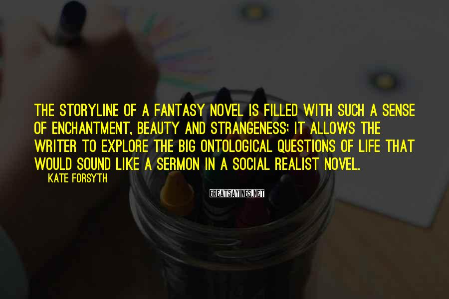 Kate Forsyth Sayings: The Storyline Of A Fantasy Novel Is Filled With Such A Sense Of Enchantment, Beauty And Strangeness; It Allows The Writer To Explore The Big Ontological Questions Of Life That Would Sound Like A Sermon In A Social Realist Novel.