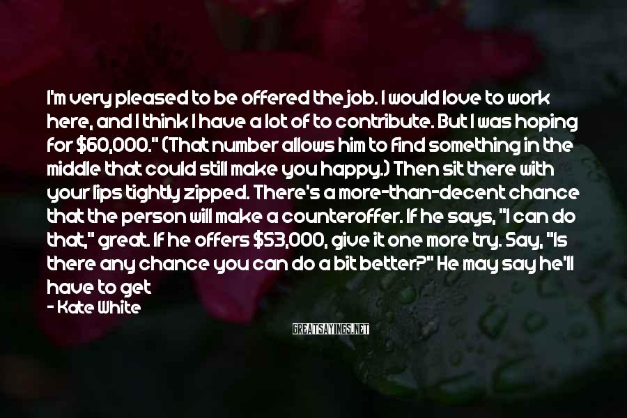 """Kate White Sayings: I'm Very Pleased To Be Offered The Job. I Would Love To Work Here, And I Think I Have A Lot Of To Contribute. But I Was Hoping For $60,000."""" (That Number Allows Him To Find Something In The Middle That Could Still Make You Happy.) Then Sit There With Your Lips Tightly Zipped. There's A More-than-decent Chance That The Person Will Make A Counteroffer. If He Says, """"I Can Do That,"""" Great. If He Offers $53,000, Give It One More Try. Say, """"Is There Any Chance You Can Do A Bit Better?"""" He May Say He'll Have To Get Back To You. Remind Him You'd Love The Job And Tough It Out (a Frozen Margarita That Night Can Help!). When He Comes Back With $55,000 The Next Day, It Will All Be Worth It. And If They Insist You Name A Number? Be Both Realistic But Generous To Yourself, And Add That You're Open To Discussion."""