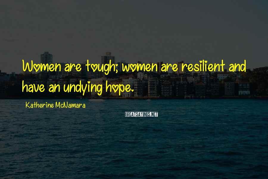 Katherine McNamara Sayings: Women Are Tough; Women Are Resilient And Have An Undying Hope.