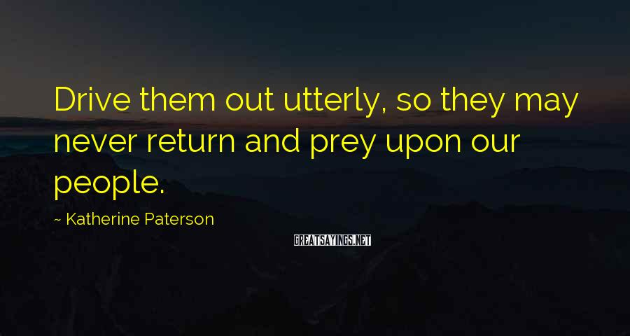 Katherine Paterson Sayings: Drive Them Out Utterly, So They May Never Return And Prey Upon Our People.
