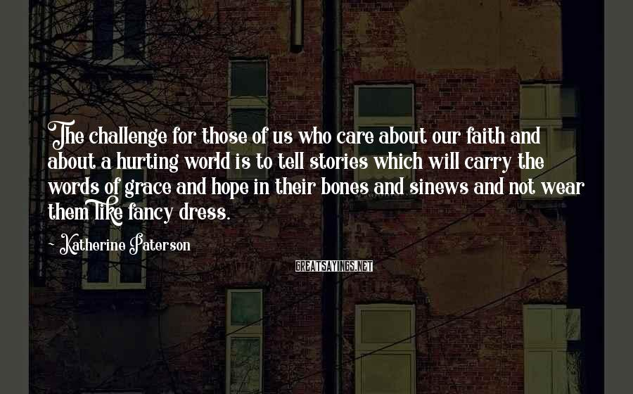 Katherine Paterson Sayings: The Challenge For Those Of Us Who Care About Our Faith And About A Hurting World Is To Tell Stories Which Will Carry The Words Of Grace And Hope In Their Bones And Sinews And Not Wear Them Like Fancy Dress.