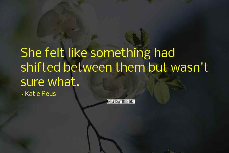 Katie Reus Sayings: She Felt Like Something Had Shifted Between Them But Wasn't Sure What.