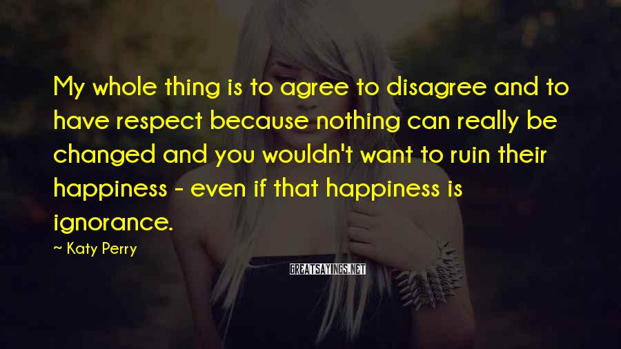 Katy Perry Sayings: My Whole Thing Is To Agree To Disagree And To Have Respect Because Nothing Can Really Be Changed And You Wouldn't Want To Ruin Their Happiness - Even If That Happiness Is Ignorance.