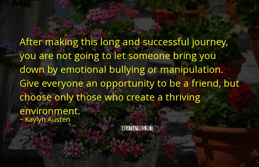 Kaylyn Austen Sayings: After Making This Long And Successful Journey, You Are Not Going To Let Someone Bring You Down By Emotional Bullying Or Manipulation. Give Everyone An Opportunity To Be A Friend, But Choose Only Those Who Create A Thriving Environment.