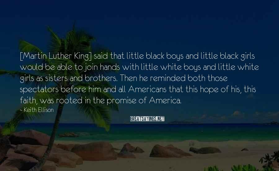 Keith Ellison Sayings: [Martin Luther King] Said That Little Black Boys And Little Black Girls Would Be Able To Join Hands With Little White Boys And Little White Girls As Sisters And Brothers. Then He Reminded Both Those Spectators Before Him And All Americans That This Hope Of His, This Faith, Was Rooted In The Promise Of America.