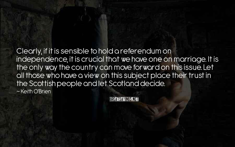 Keith O'Brien Sayings: Clearly, If It Is Sensible To Hold A Referendum On Independence, It Is Crucial That We Have One On Marriage. It Is The Only Way The Country Can Move Forward On This Issue. Let All Those Who Have A View On This Subject Place Their Trust In The Scottish People And Let Scotland Decide.