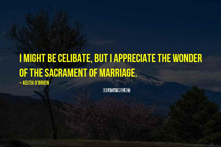 Keith O'Brien Sayings: I Might Be Celibate, But I Appreciate The Wonder Of The Sacrament Of Marriage.