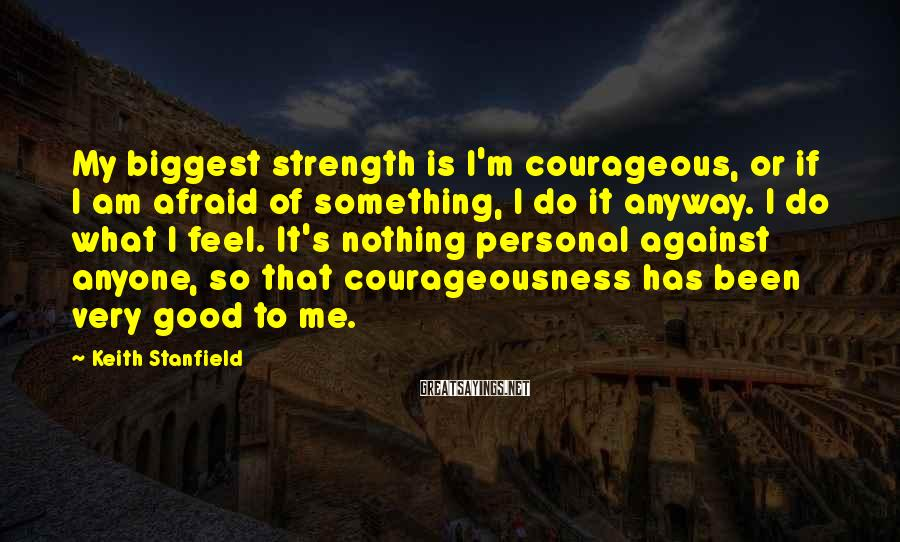 Keith Stanfield Sayings: My Biggest Strength Is I'm Courageous, Or If I Am Afraid Of Something, I Do It Anyway. I Do What I Feel. It's Nothing Personal Against Anyone, So That Courageousness Has Been Very Good To Me.