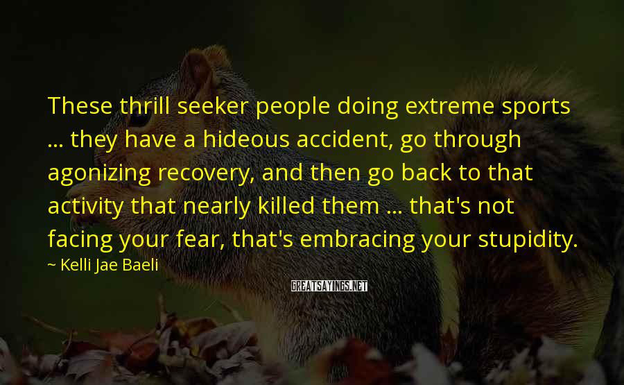 Kelli Jae Baeli Sayings: These Thrill Seeker People Doing Extreme Sports ... They Have A Hideous Accident, Go Through Agonizing Recovery, And Then Go Back To That Activity That Nearly Killed Them ... That's Not Facing Your Fear, That's Embracing Your Stupidity.