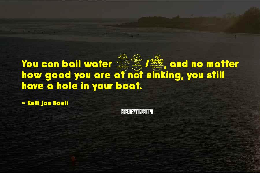 Kelli Jae Baeli Sayings: You Can Bail Water 24/7, And No Matter How Good You Are At Not Sinking, You Still Have A Hole In Your Boat.
