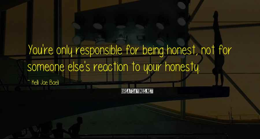 Kelli Jae Baeli Sayings: You're Only Responsible For Being Honest, Not For Someone Else's Reaction To Your Honesty.