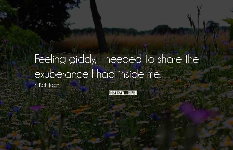 Kelli Jean Sayings: Feeling Giddy, I Needed To Share The Exuberance I Had Inside Me.